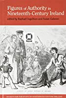 Figures of Authority in Nineteenth-Century Ireland (Society for the Study of Nineteenth-Century Ireland)