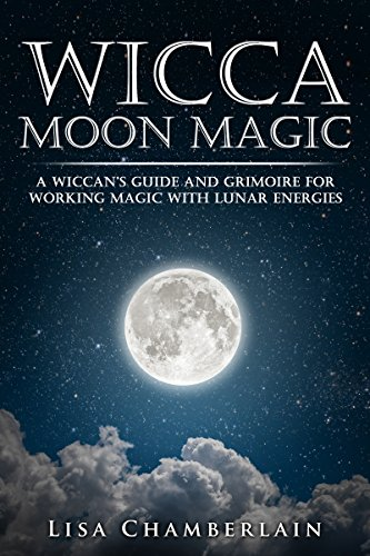 Wicca Moon Magic: A Wiccan's Guide and Grimoire for Working Magic with Lunar Energies (Wicca for Beginners Series)