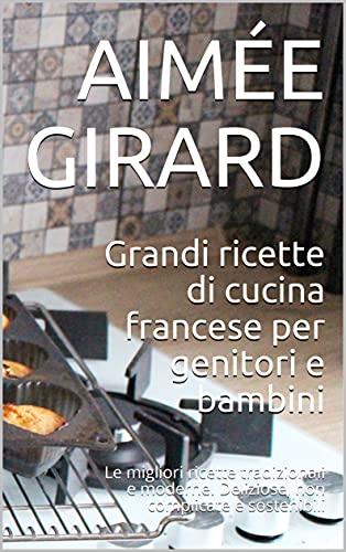 Grandi ricette di cucina francese per genitori e bambini: Le migliori ricette tradizionali e moderne. Deliziose, non complicate e sostenibili (Italian Edition)