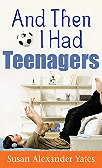And Then I Had Teenagers: Encouragement for Parents of Teens and Preteens by [Susan Alexander Yates]