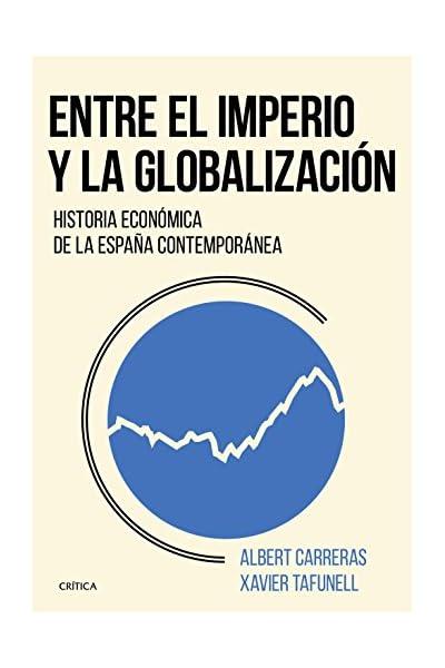 Entre el imperio y la globalización: Historia económica de la España contemporánea eBook: Tafunell, Xavier, Carreras, Albert: Amazon.es: Tienda Kindle