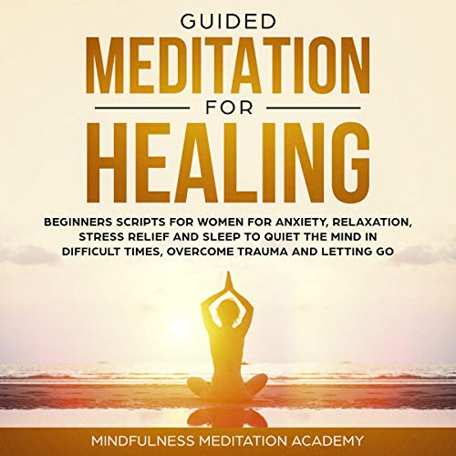 Guided Meditation for Healing, Beginners Scripts for Women for Anxiety, Relaxation, Stress Relief and Sleep to Quiet the Mind in Difficult Times, Overcome Trauma and Letting Go audiobook cover art