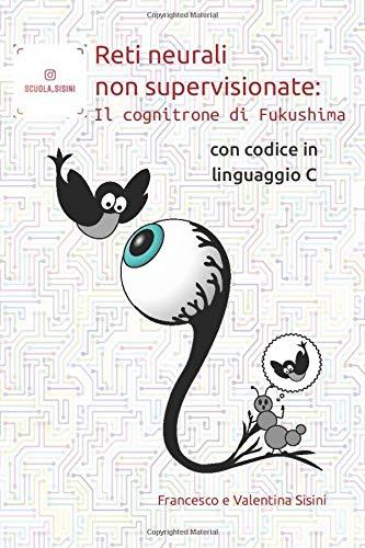 Reti neurali non supervisionate: il cognitrone di Fukushima: Con codice in linguaggio C