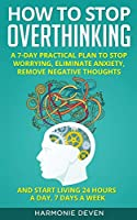 How to Stop Overthinking: A 7-Day Practical Plan to Stop Worrying, Eliminate Anxiety, Remove Negative Thoughts and Start Living 24 Hours a Day, 7 Days a Week