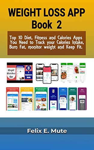 Weight loss Apps Book 2: Top 10 Diet, Fitness and Calories Apps You Need to Track your Calories Intake, Burn Fat, monitor weight and Keep Fit. For Apple & Android mobile devices. (English Edition)