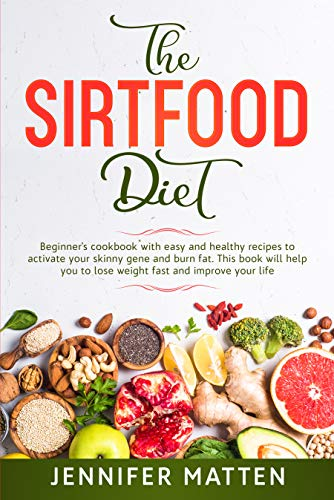THE SIRTFOOD DIET: Beginner's cookbook with easy and healthy recipes to activate your skinny gene and burn fat. This book will help you to lose weight ... improve your life JENNIFER (English Edition)