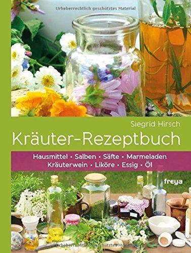 Kräuter-Rezeptbuch: Hausmittel & Salben, Säfte & Marmeladen, Kräuterwein & Liköre, Essig & Öl von Siegrid Hirsch (1. April 2014) Broschiert