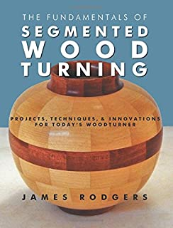 Fundamentals of Segmented Woodturning: Projects, Techniques & Innovations for Today's Woodturner