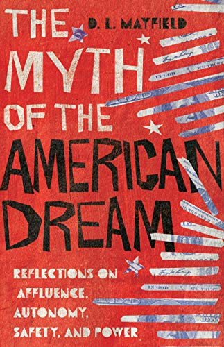 The Myth of the American Dream: Reflections on Affluence, Autonomy, Safety, and Power by [D. L. Mayfield]