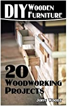 DIY Wooden Furniture: 20 Woodworking Projects: (Woodworking, Woodworking Plans) (Woodwork Books)