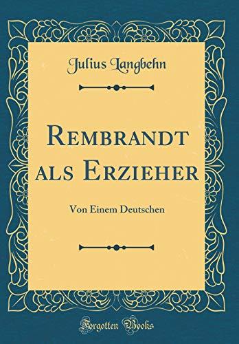 Rembrandt als Erzieher: Von Einem Deutschen (Classic Reprint)