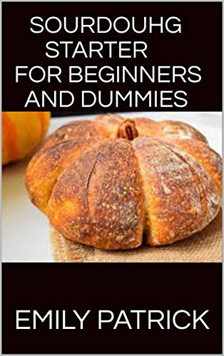 SOURDOUHG STARTER FOR BEGINNERS AND DUMMIES: The Definitive Step-By-Step Guide with 60+ Fresh And Healthy Bread Recipes And More