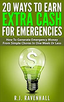 20 Ways To Earn Extra Cash For Emergencies: How To Generate Emergency Money From Simple Chores In One Week Or Less by [R.J. Ravenhall]
