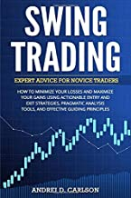 Swing Trading: Expert Advice For Novice Traders – Minimize Your Losses And Maximize Your Gains Using Actionable Entry And Exit Strategies, Pragmatic Analysis Tools, And Effective Guiding Principles