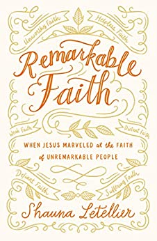 Remarkable Faith: When Jesus Marveled at the Faith of Unremarkable People by [Shauna Letellier]