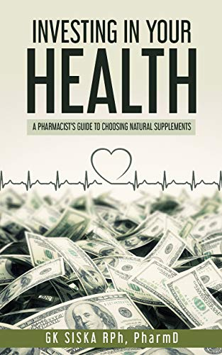 510WGlCnrCL - Investing In Your Health: A Pharmacist's Guide to Choosing Natural Products