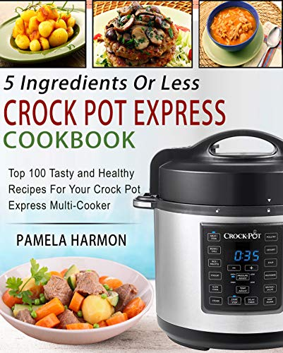 5 Ingredients or Less Crock Pot Express Cookbook: Top 100 Tasty and Healthy Recipes for Your...