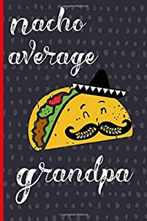 Nacho average Grandpa: Notebook, Funny Novelty gift for an amazing Grandfather, Great alternative to a card.