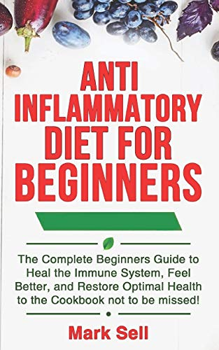 Anti Inflammatory Diet For Beginners: The Complete Beginners Guide to Heal the Immune System, Feel Better, and Restore Optimal Health to the Cookbook not to be missed!