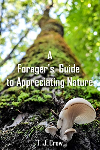A Forager's Guide to Appreciating Nature: Foraging Tips for Beginners and Experts Alike by [T. J.  Crow]