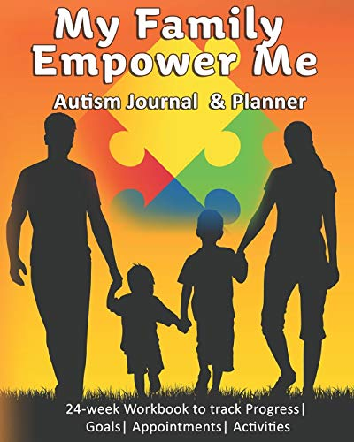 My Family Empower Me: Autism Journal & Planner: 24-week Workbook to track Progress| Goals| Appointme