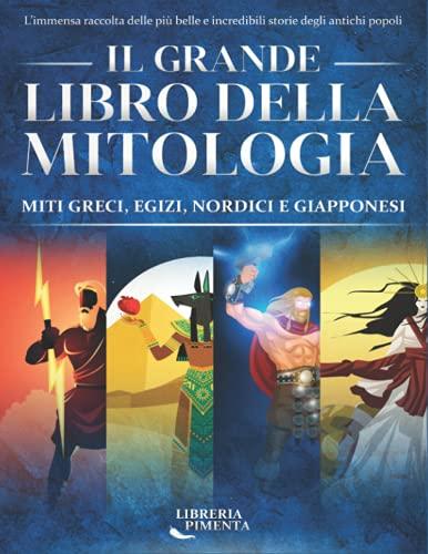 Il Grande Libro della Mitologia: L'Immensa Raccolta delle più Belle e Incredibili Storie degli Antichi Popoli: Miti Greci, Egizi, Nordici e Giapponesi