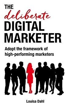 The Deliberate Digital Marketer: Adopt the framework of high-performing marketers by [Louisa Dahl]