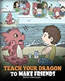Teach Your Dragon to Make Friends: A Dragon Book To Teach Kids How To Make New Friends. A Cute Children Story To Teach Children About Friendship and Social Skills. (My Dragon Books) (Volume 16)