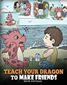 Teach Your Dragon to Make Friends: A Dragon Book To Teach Kids How To Make New Friends. A Cute Children Story To Teach Chi...