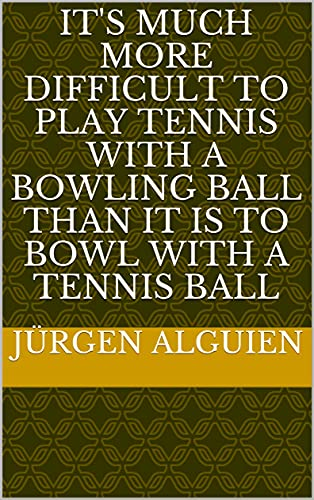 It's much more difficult to play tennis with a bowling ball than it is to bowl with a tennis ball (French Edition)