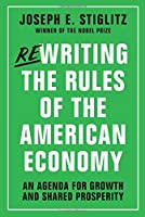 Rewriting the Rules of the American Economy: An Agenda for Growth and Shared Prosperity by Joseph E. Stiglitz(2015-11-02)