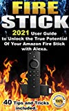 Fire Stick: 2021 User Guide to Unlock the True Potential Of Your Amazon Fire Stick with Alexa . 40 Tips and Tricks included . (English Edition)