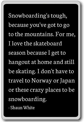 Snowboarden is moeilijk, want je moet gaan - Shaun White citeert koelkast magneet