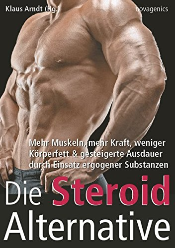 Die Steroid Alternative: Mehr Muskeln, mehr Kraft, weniger Körperfett und gesteigerte Ausdauer durch Einsatz ergogener Substanzen
