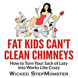 Fat Kids Can't Clean Chimneys (The Wicked StepMomster Guides Book 1) by [Wicked StepMomster]