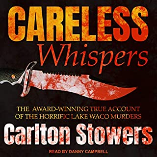 Careless Whispers     The Award-Winning True Account of the Horrific Lake Waco Murders              By:                                                                                                                                 Carlton Stowers                               Narrated by:                                                                                                                                 Danny Campbell                      Length: 17 hrs and 34 mins     122 ratings     Overall 4.5