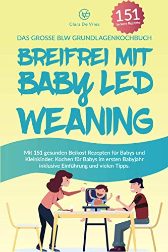 Breifrei mit Baby Led Weaning: Das große BLW Grundlagenkochbuch mit 151 gesunden Beikost Rezepten für Babys und Kleinkinder. Kochen für Babys im ersten Babyjahr inklusive Einführung und vielen Tipps