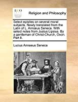 Select Epistles on Several Moral Subjects. Newly Translated from the Latin of L. Annaeus Seneca. with Select Notes from Justus Lipsius. by a Gentleman of Christ-Church, Oxon. Part II.
