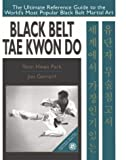 Black Belt Tae Kwon Do: The Ultimate Reference Guide to the World's Most Popular Black Belt Martial Art: The Ultimate Reference Guide to the Advance Techniques of the World's Most Popular Martial Art - Yeon Hwan Park