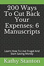 200 Ways To Cut Back Your Expenses: 6 Manuscripts: Learn How To Live Frugal And Start Saving Money (How To Budget, Cutting Back, How To Live Debt Free For Life)