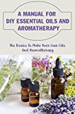 A Manual For DIY Essential Oils And Aromatherapy: The Basics To Make Your Own Oils And Aromatherapy: How To Make Essential Oils For Beginners (English Edition)