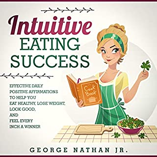 Intuitive Eating Success: Effective Daily Positive Affirmations to Help You Eat Healthy, Lose Weight, Look Good, and Feel Every Inch a Winner                   By:                                                                                                                                 George Nathan Jr                               Narrated by:                                                                                                                                 Susan Smith                      Length: 33 mins     27 ratings     Overall 5.0