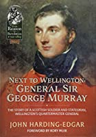 Next to Wellington. General Sir George Murray: The Story of a Scottish Soldier and Statesman, Wellington's Quartermaster General (From Reason to Revolution 1721-1815)
