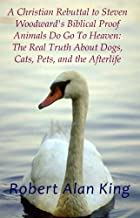 A Christian Rebuttal to Steven Woodward's Biblical Proof Animals Do Go To Heaven: The Real Truth About Dogs, Cats, Pets, and the Afterlife