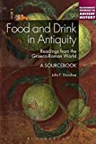 Food and Drink in Antiquity: A Sourcebook: Readings from the Graeco-Roman World (Bloomsbury Sources in Ancient History)