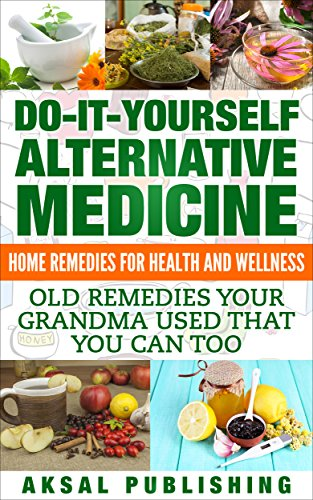Home Remedies: Do It Yourself Alternative Medicine