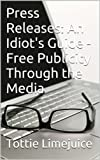 Press Releases: An Idiot s Guide - Free Publicity Through the Media