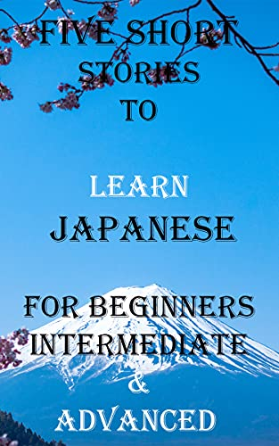 Five Short Stories To Learn Japanese For Beginners, Intermediate, & Advanced : Immerse yourself into a world of five professionally written and translated ... In Under A Year Book 5) (English Edition)