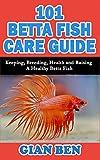 101 BETTA FISH CARE GUIDE: Keeping, Breeding, Health and Raising A Healthy Betta Fish