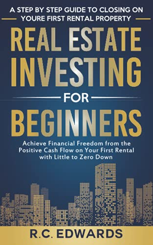 Real Estate Investing for Beginners—A Step by Step Guide to Closing on Your First Rental Property: Achieve Financial Freedom from the Positive Cash Flow on Your First Rental with Little to Zero Down
